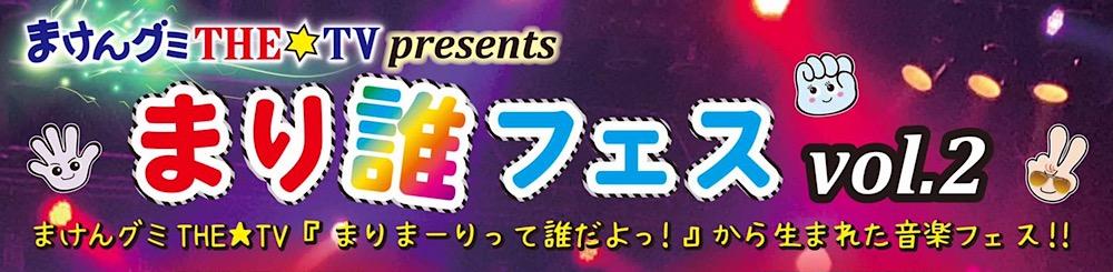 まけんグミTHE☆TV presents『まり誰フェスvol.2』