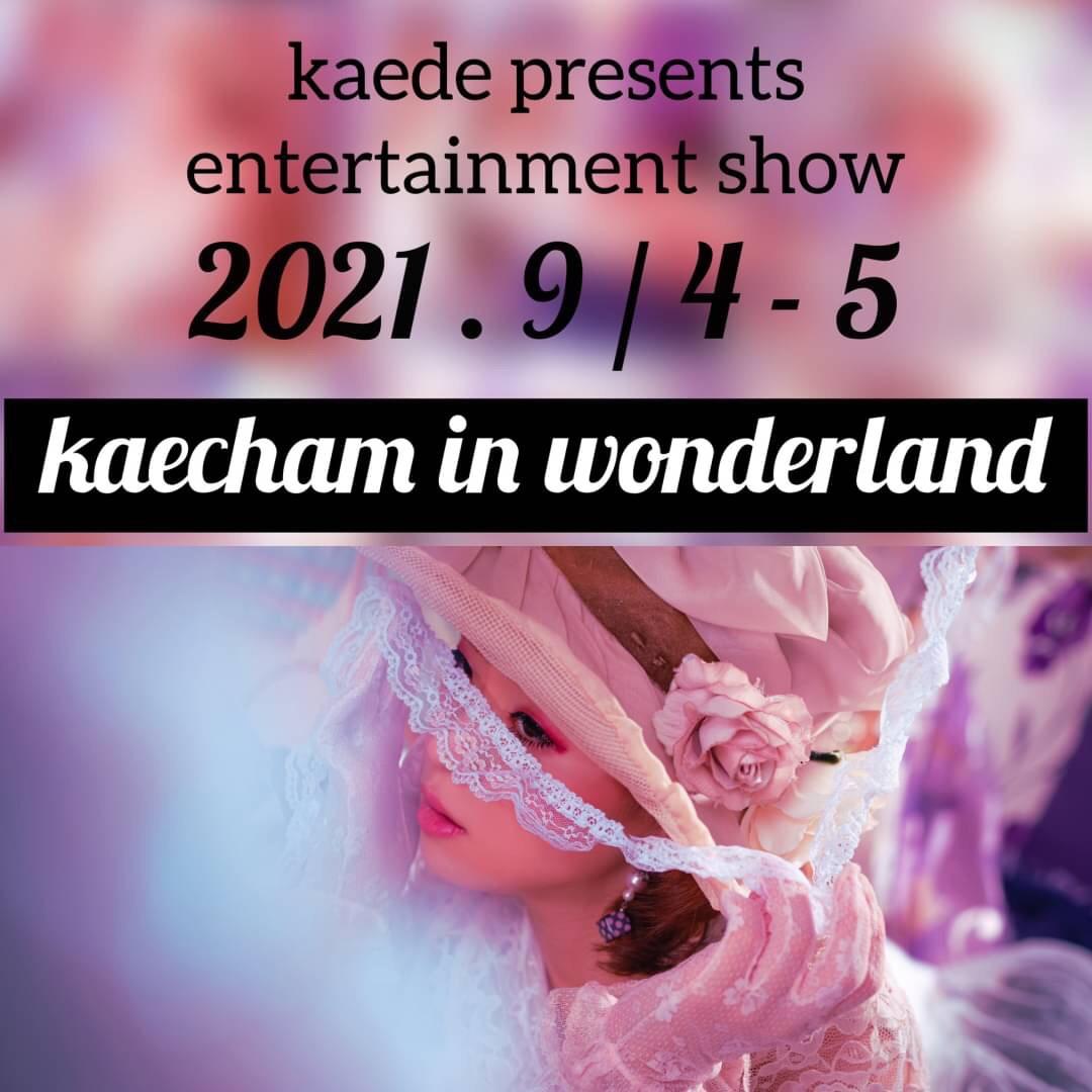 〈2021年9月5日(日)〉kaede presents entertainment show 【kaecham in wonderland】※オンライン同時配信