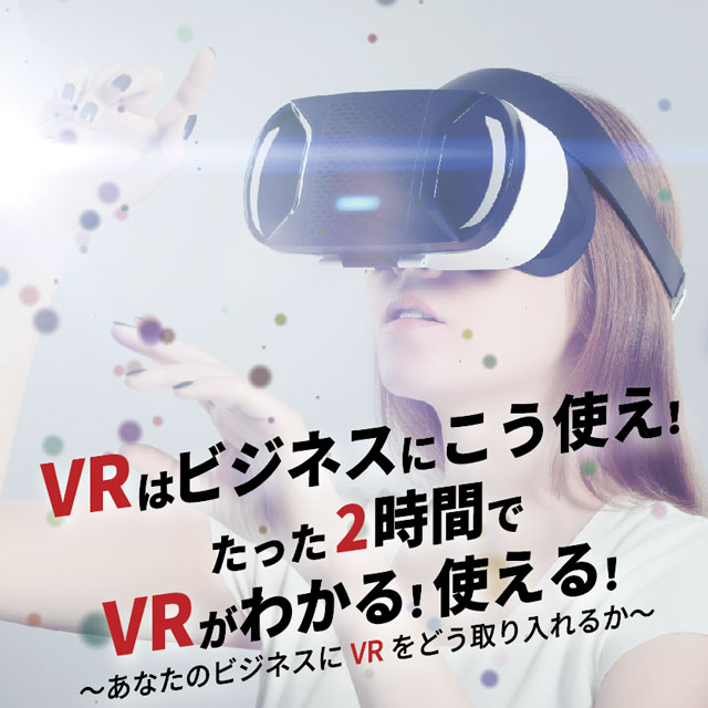 VRはビジネスにこう使え! たった2時間で VRがわかる!使える! 〜あなたのビジネスにVRをどう取り入れるか〜