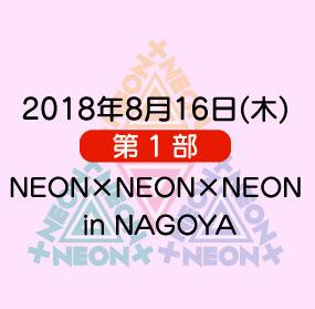 《第1部》2018年8月16日(木)「NEON×NEON×NEON in NAGOYA」