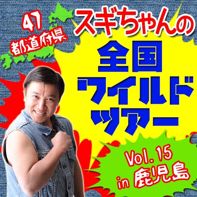 47都道府県スギちゃんの全国ワイルドツアーVOL.15 in鹿児島