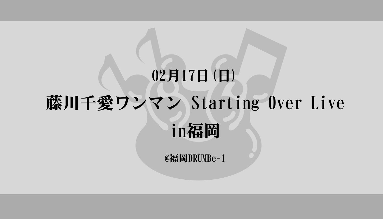 2月17日(日)『藤川千愛ワンマン Starting Over Live in福岡』
