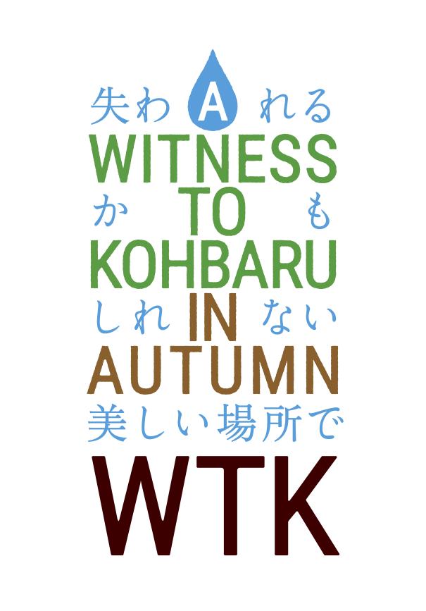 WTK − A WITNESS TO KOHBARU IN AUTUMN − 失われるかもしれない美しい場所で