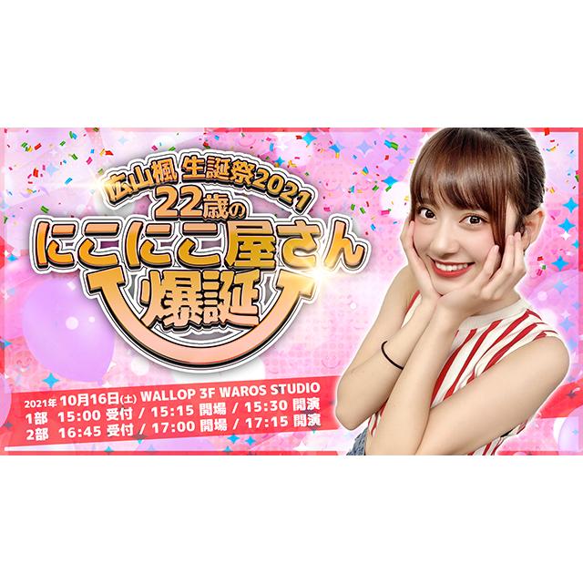 【2021/10/16:2部チケット】広山楓生誕祭2021~22歳のにこにこ屋さん爆誕~