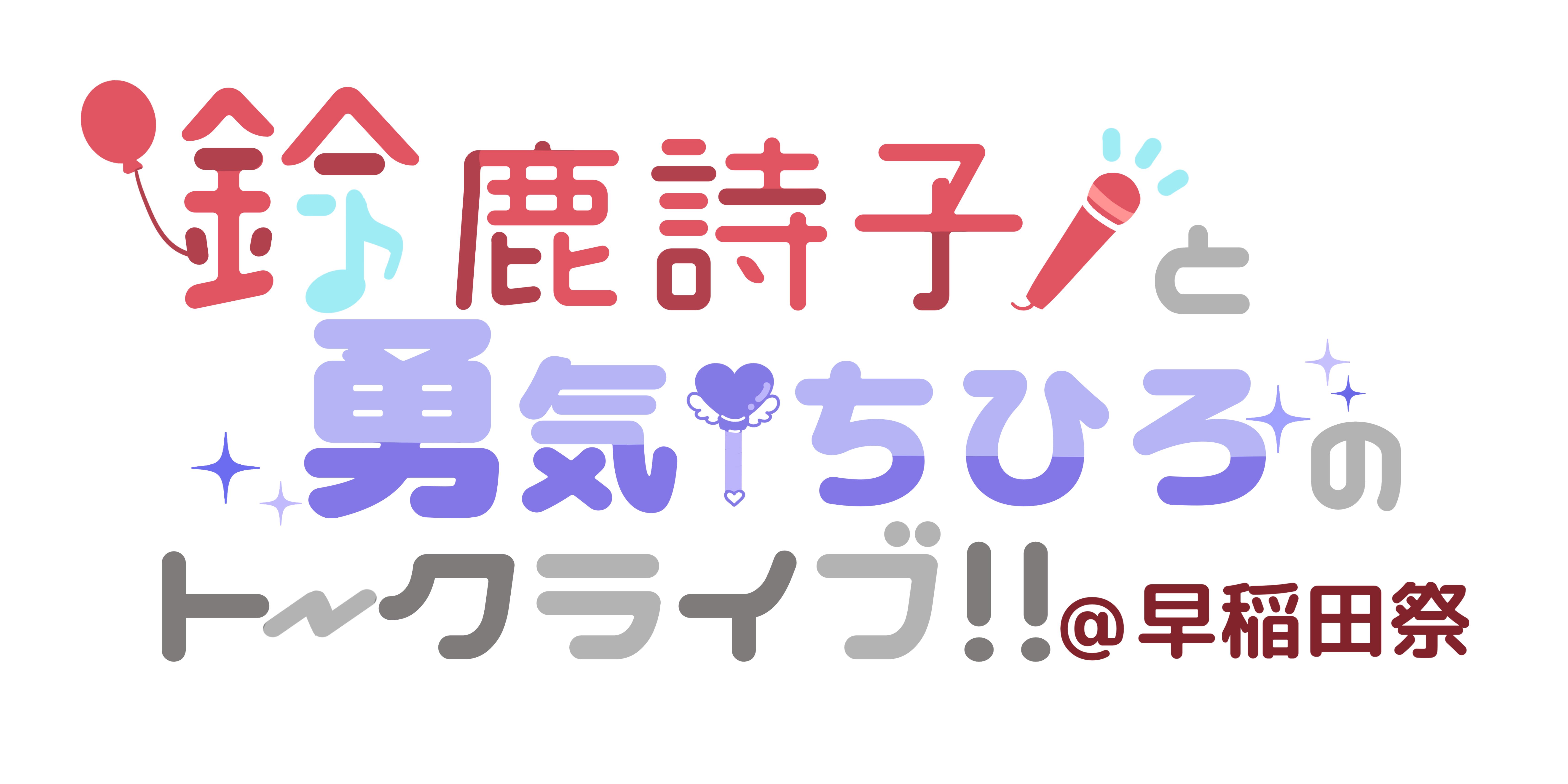 鈴鹿詩子と勇気ちひろのトークライブ!!@早稲田祭