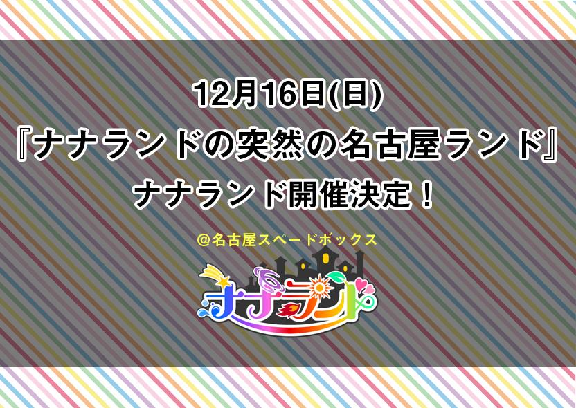 12月16日(日)『ナナランドの突然の名古屋ランド』開催決定!