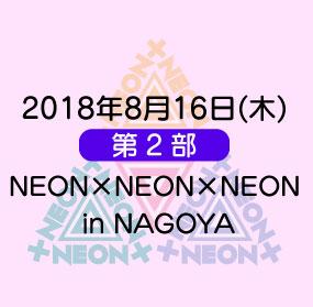 《第2部》2018年8月16日(木)「NEON×NEON×NEON in NAGOYA」
