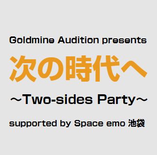 Goldmine Audition presents「次の時代へ~Two-sides Party~」supported by Space emo 池袋
