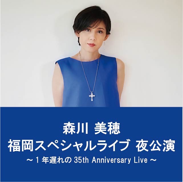 森川美穂 福岡スペシャルライブ 2年分歌わせていただきます。夜公演 ~1年遅れの35th Anniversary Live~