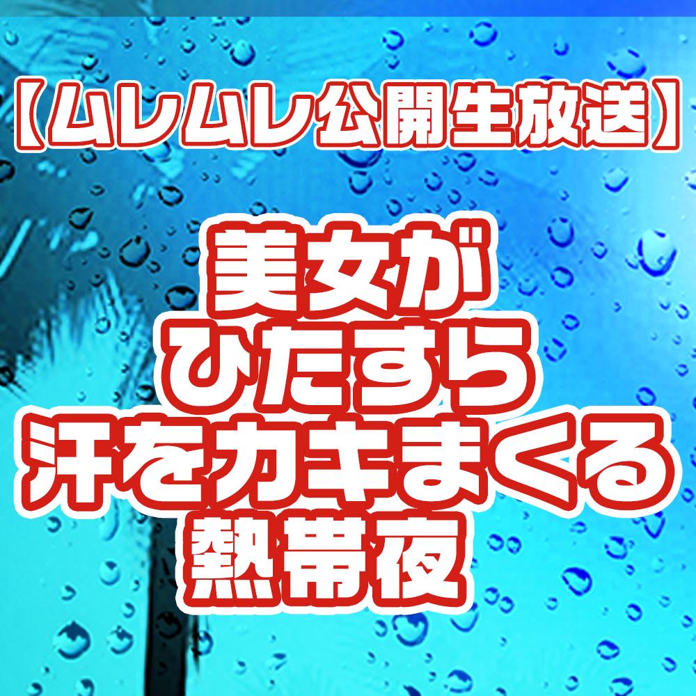 【ムレムレ公開生放送】美女がひたすら汗をカキまくる熱帯夜