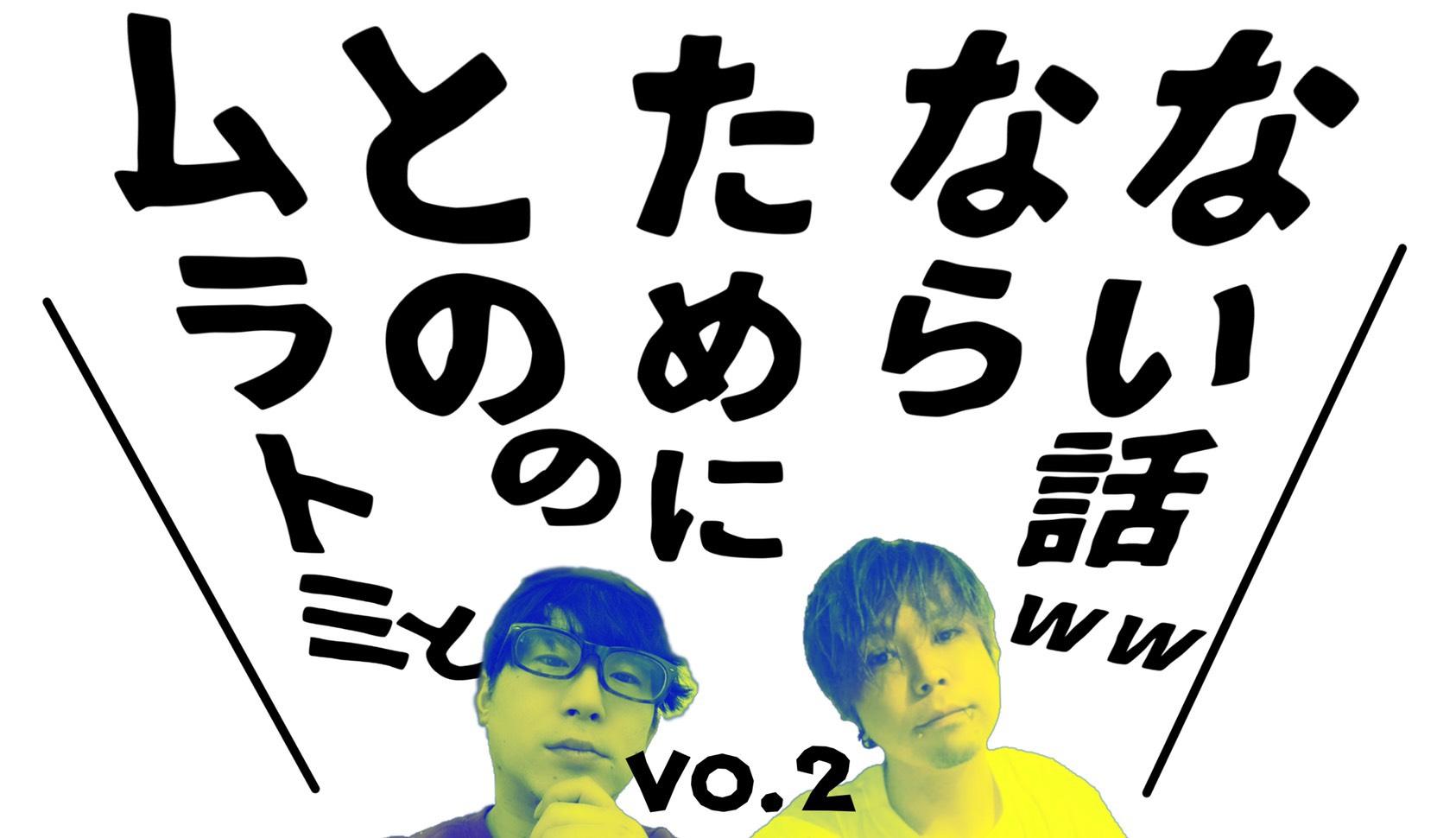 """""""ムラトミ""""と""""との""""の為にならない話 vol.2"""