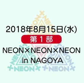《第1部》2018年8月15日(水)「NEON×NEON×NEON in NAGOYA」
