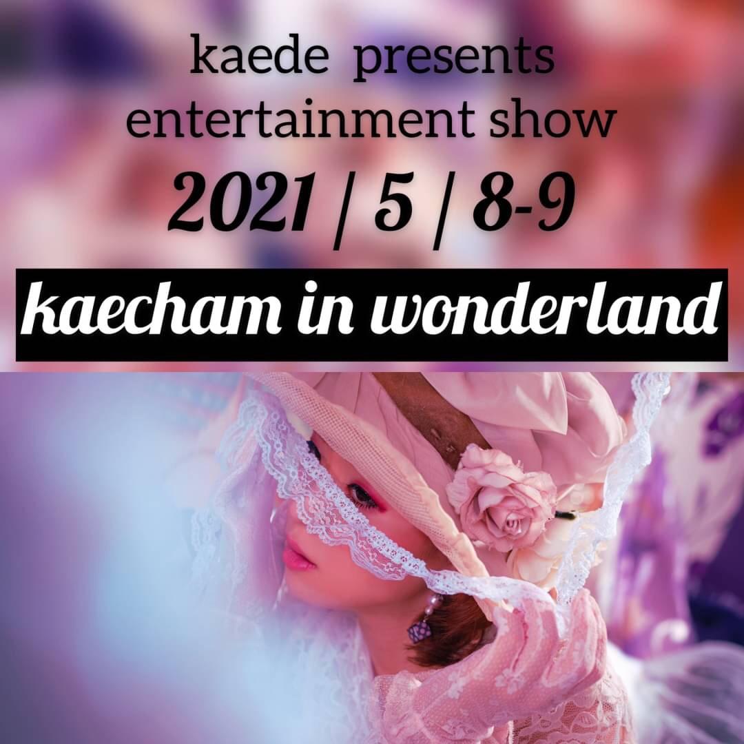 〈2021年5月8日(土)〉kaede presents entertainment show 【kaecham in wonderland】
