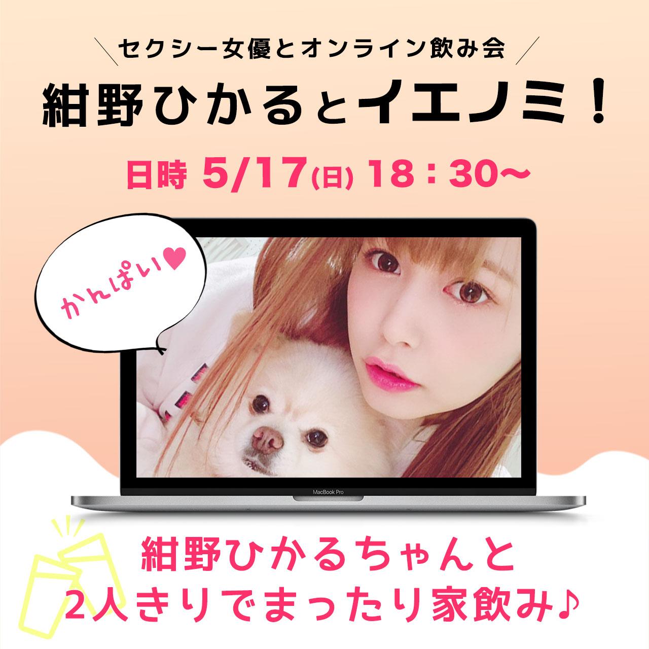 5/17(日)セクシー女優とオンライン飲み会!紺野ひかるとイエノミ!