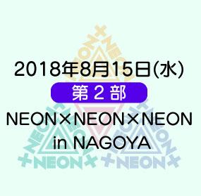 《第2部》2018年8月15日(水)「NEON×NEON×NEON in NAGOYA」