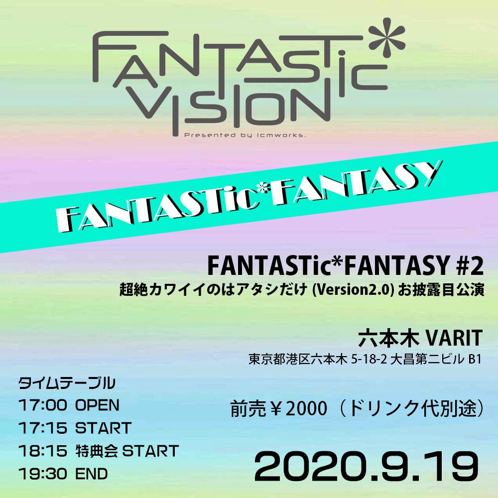 FANTASTic*FANTASY #2 超絶カワイイのはアタシだけ(Version2.0) お披露目公演