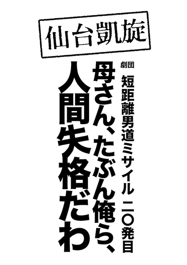 【仙台凱旋】劇団 短距離男道ミサイル20発目「母さん、たぶん俺ら、人間失格だわ」