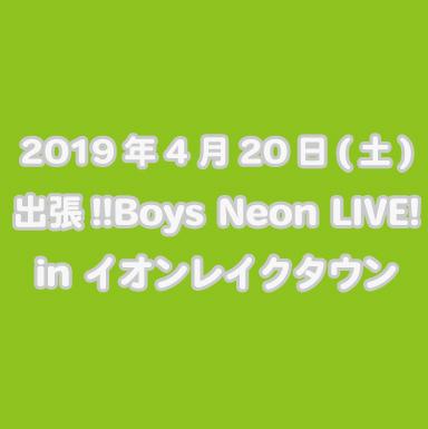 2019年4月20日(土)  出張‼Boys Neon LIVE! in イオンレイクタウン
