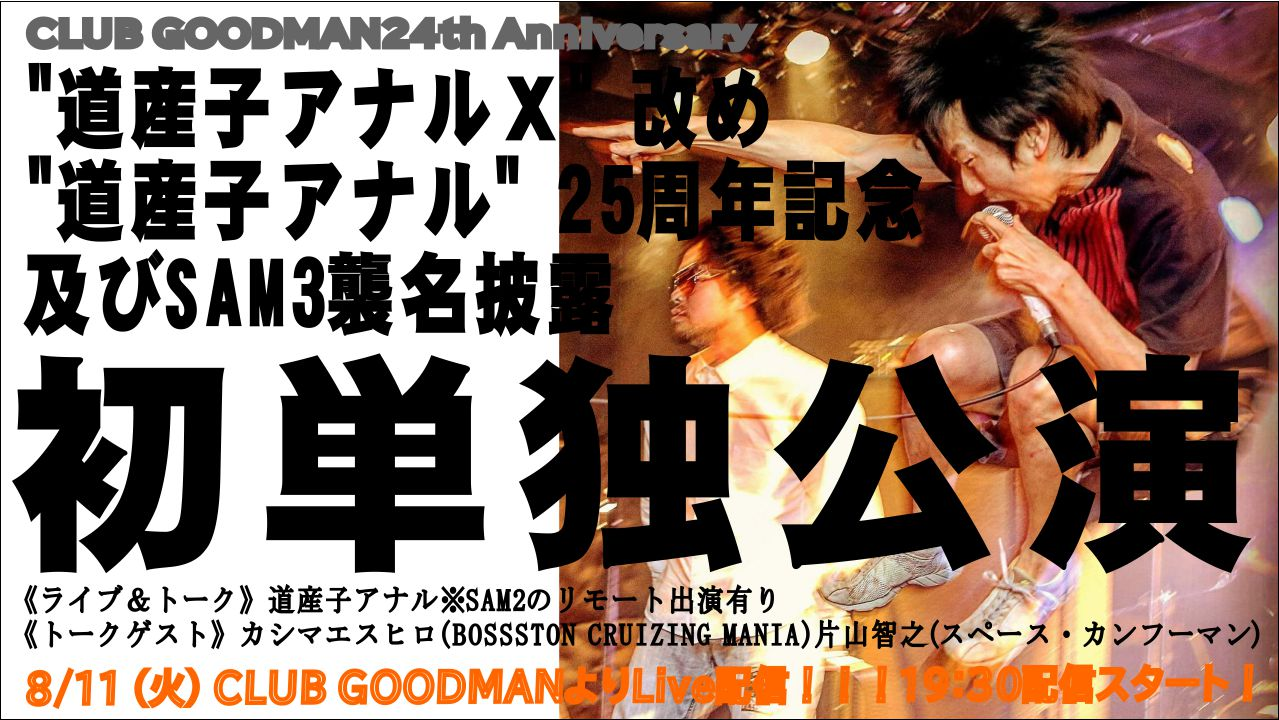 "【無観客ライブ配信】CLUB GOODMAN 24th Anniversary< ""道産子アナルX"" 改め ""道産子アナル"" 25周年記念及びSAM3襲名披露初単独公演 >"