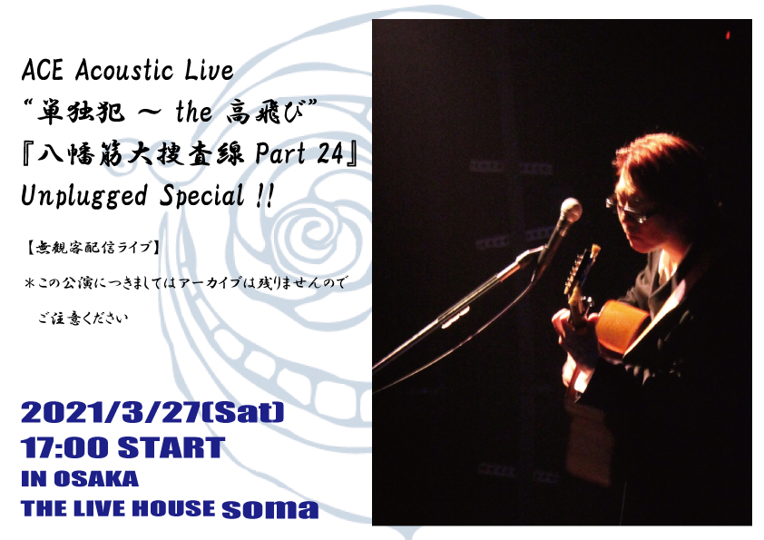 "ACE Acoustic Live  ""単独犯 ~ the 高飛び""『八幡筋大捜査線 Part 24』  Unplugged Special !!"
