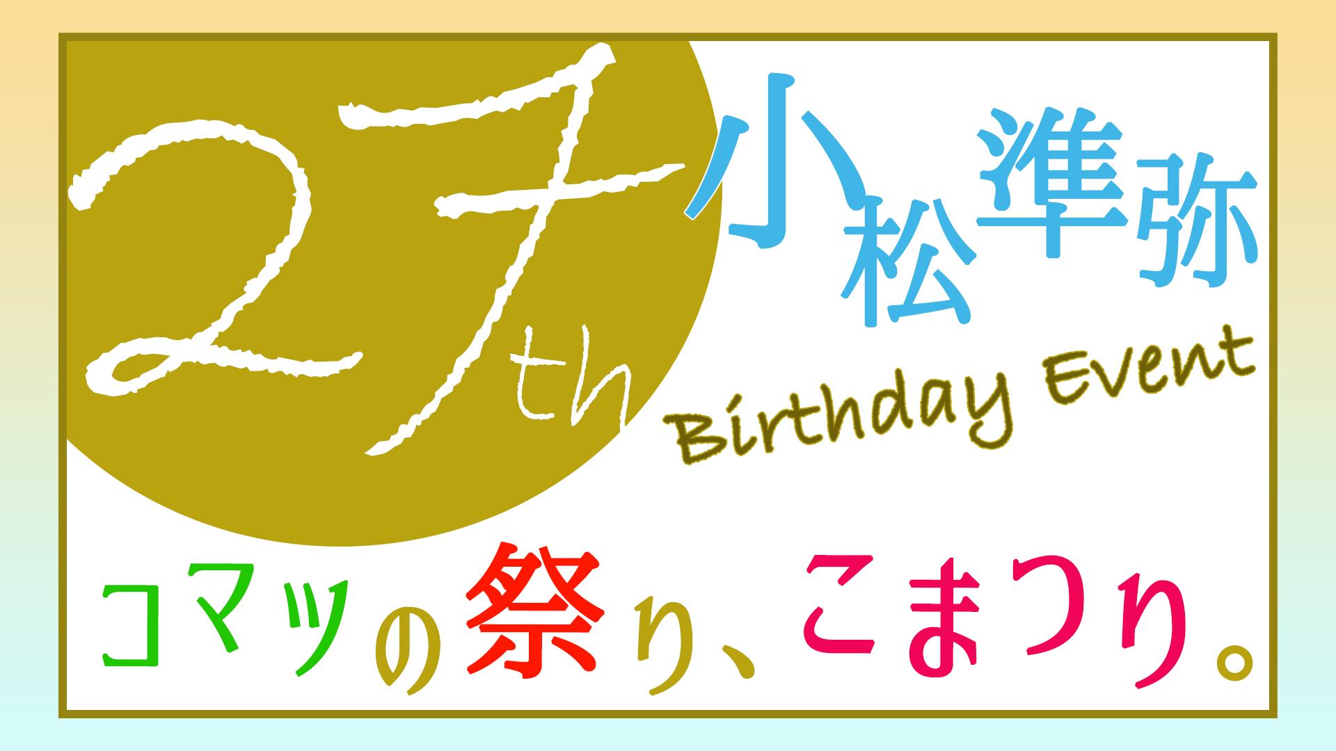 小松準弥 27th Birthday Event 〜コマツの祭り、こまつり。〜(日曜15:30)