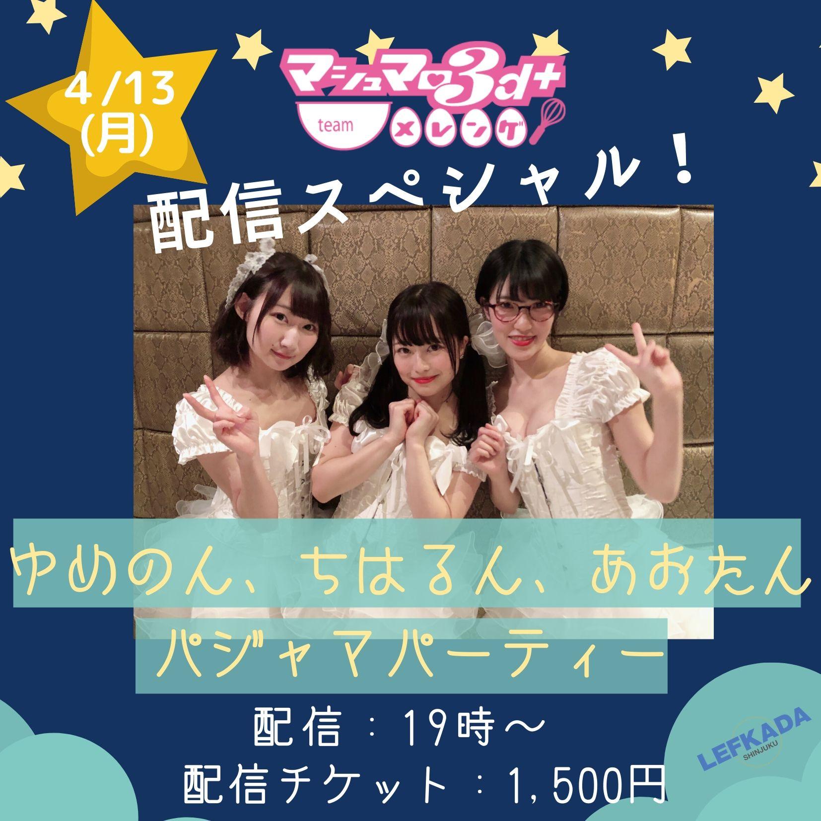 無観客有料配信 『マシュマロ3d+ team メレンゲ 配信スペシャル ~ゆめのん、ちはるん、あおたん パジャマパーティー!~』