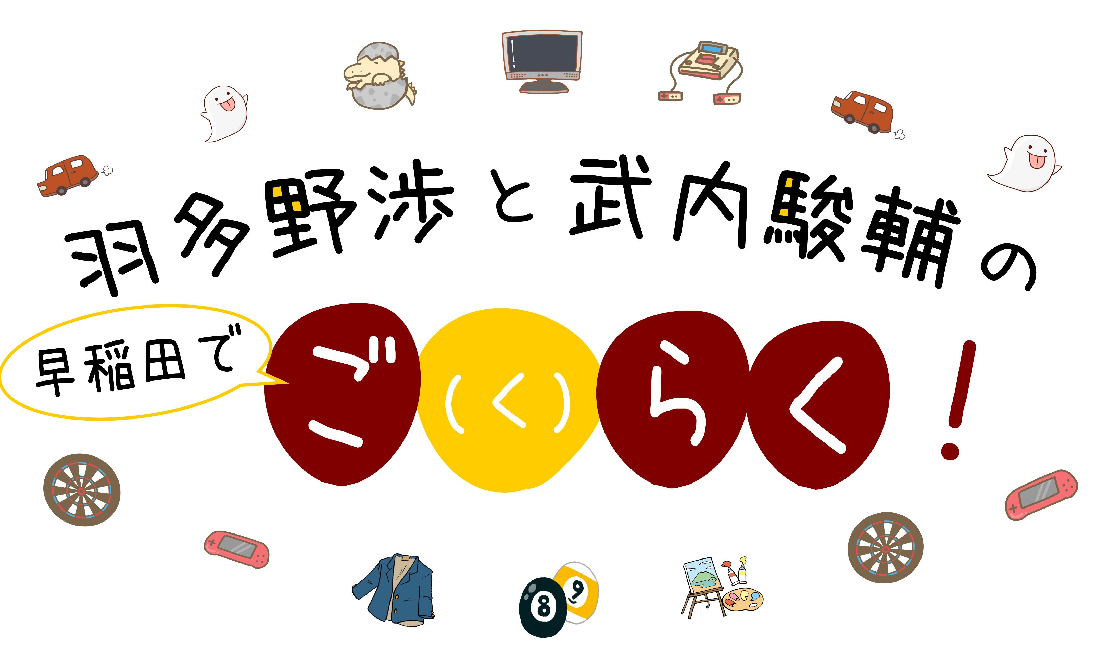 羽多野渉と武内駿輔の 早稲田でご(く)らく!