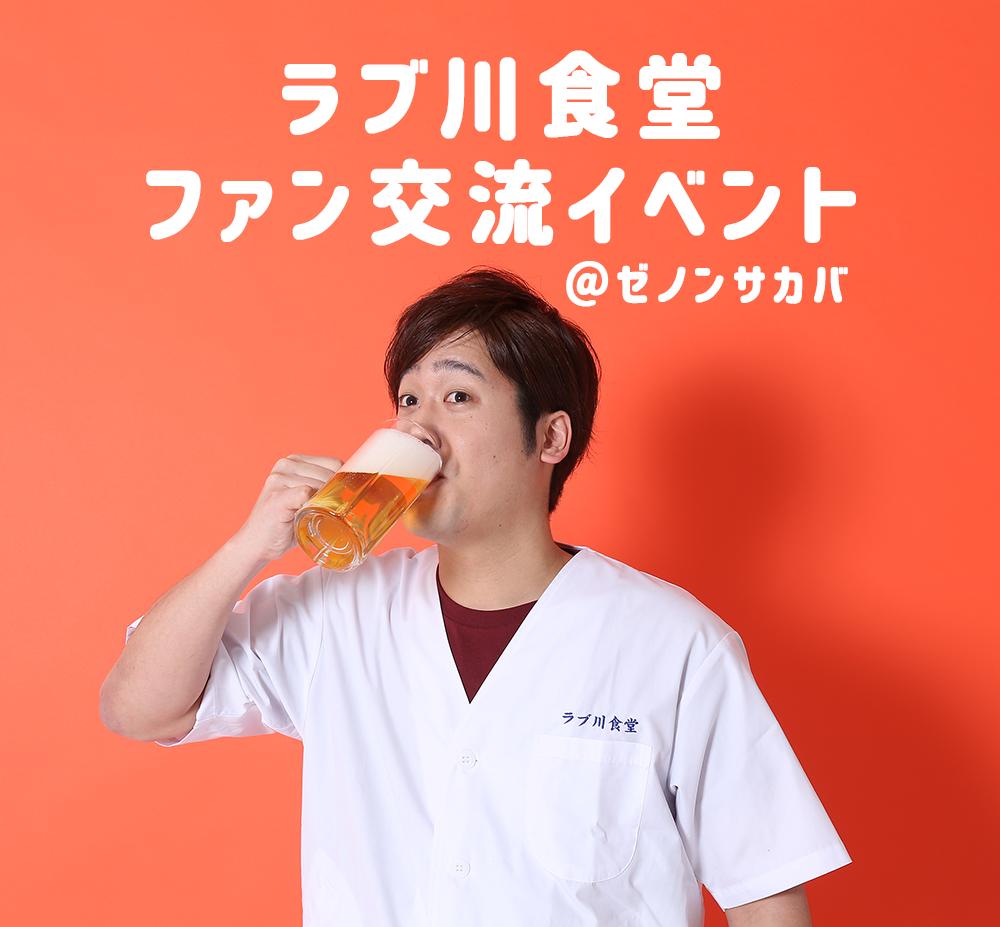 ラブ川食堂ファン交流イベント「10月27日〜昼の部〜」@ゼノンサカバ
