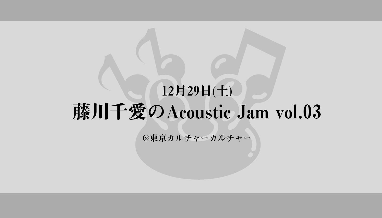 12月29日(土)『藤川千愛のAcoustic Jam vol.03』