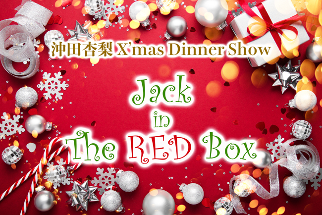 沖田杏梨 クリスマスディナーショー「Jack in The RED Box」
