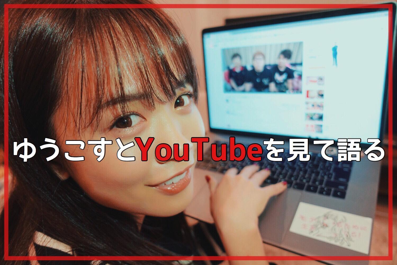 ゆうこすとYouTubeを見て語る Vol.0