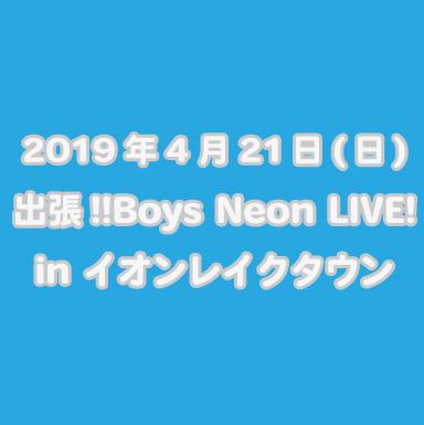 2019年4月21日(日)  出張‼Boys Neon LIVE! in イオンレイクタウン